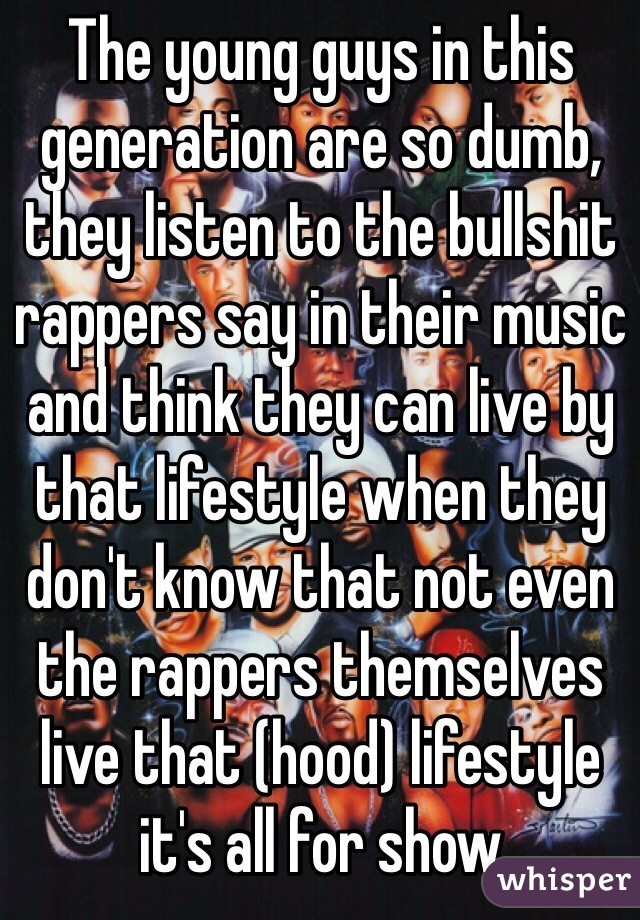 The young guys in this generation are so dumb, they listen to the bullshit rappers say in their music and think they can live by that lifestyle when they don't know that not even the rappers themselves live that (hood) lifestyle it's all for show