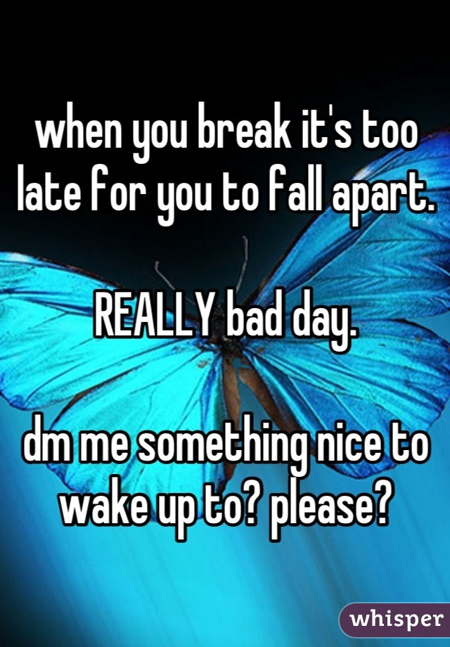 when you break it's too late for you to fall apart.  REALLY bad day.  dm me something nice to wake up to? please?