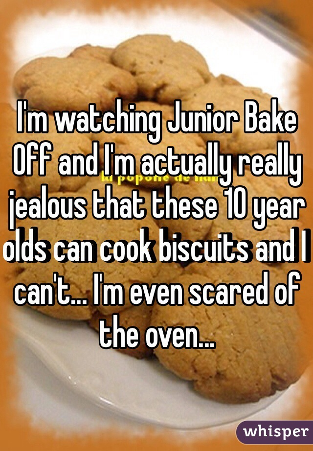 I'm watching Junior Bake Off and I'm actually really jealous that these 10 year olds can cook biscuits and I can't... I'm even scared of the oven...