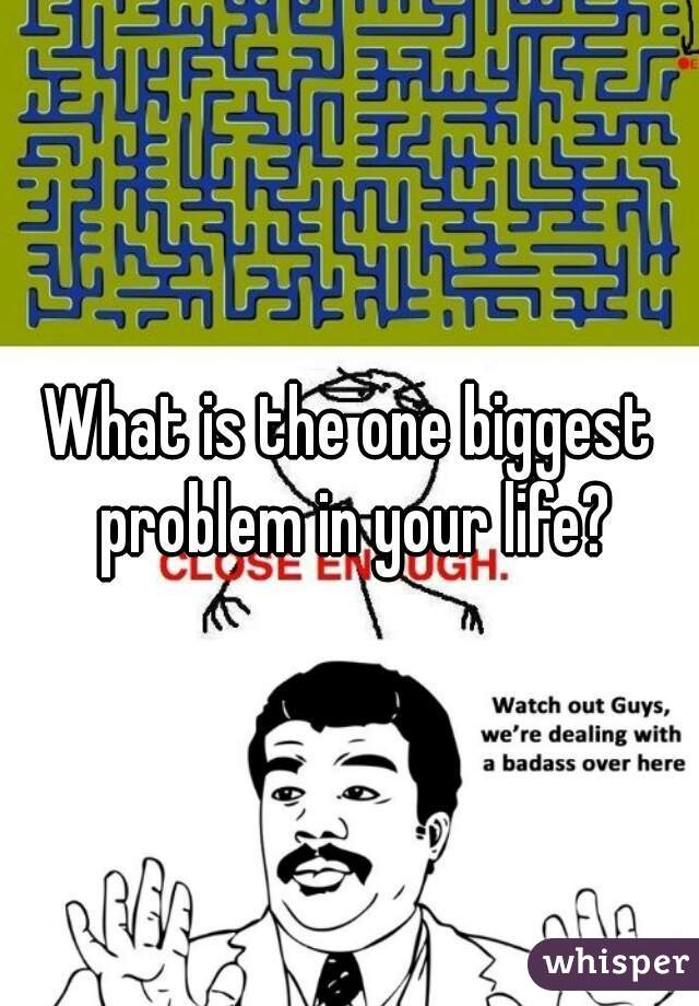 What is the one biggest problem in your life?