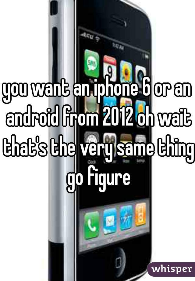 you want an iphone 6 or an android from 2012 oh wait that's the very same thing go figure