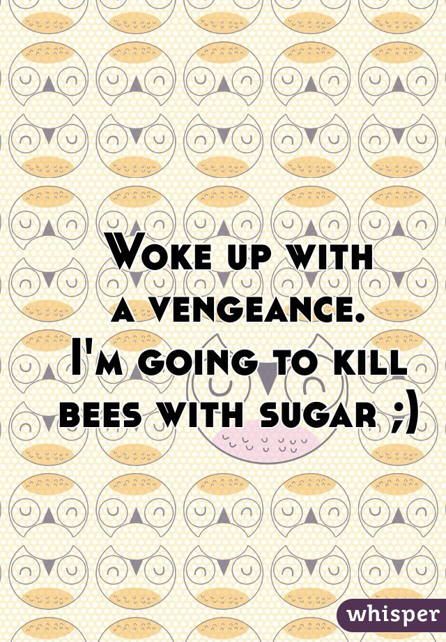 Woke up with  a vengeance.  I'm going to kill  bees with sugar ;)