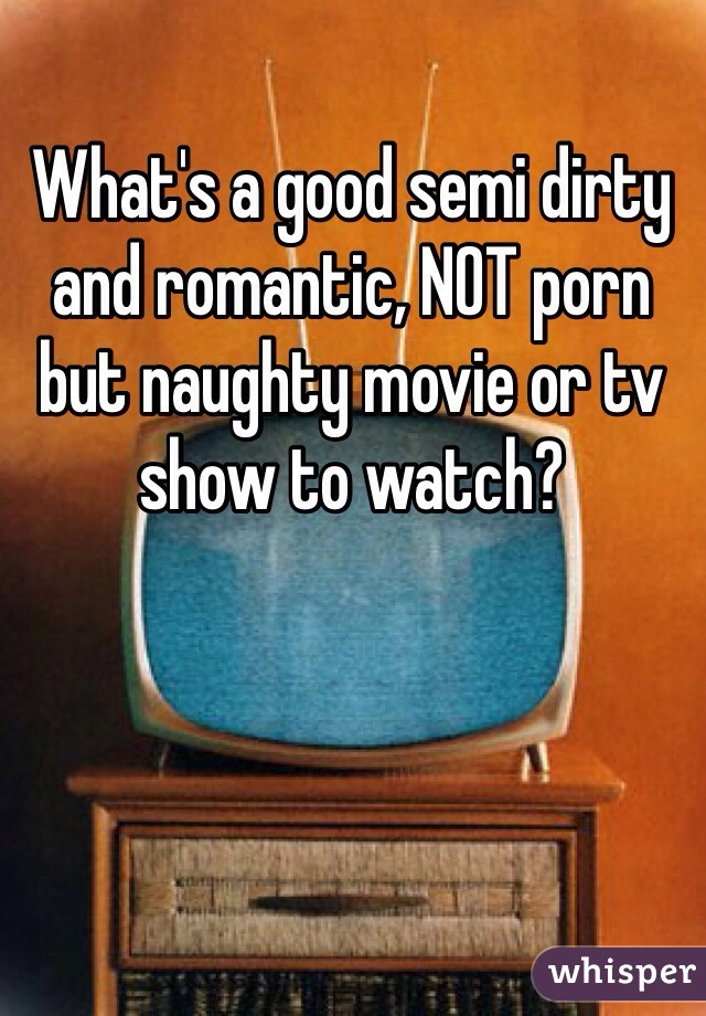 What's a good semi dirty and romantic, NOT porn but naughty movie or tv show to watch?
