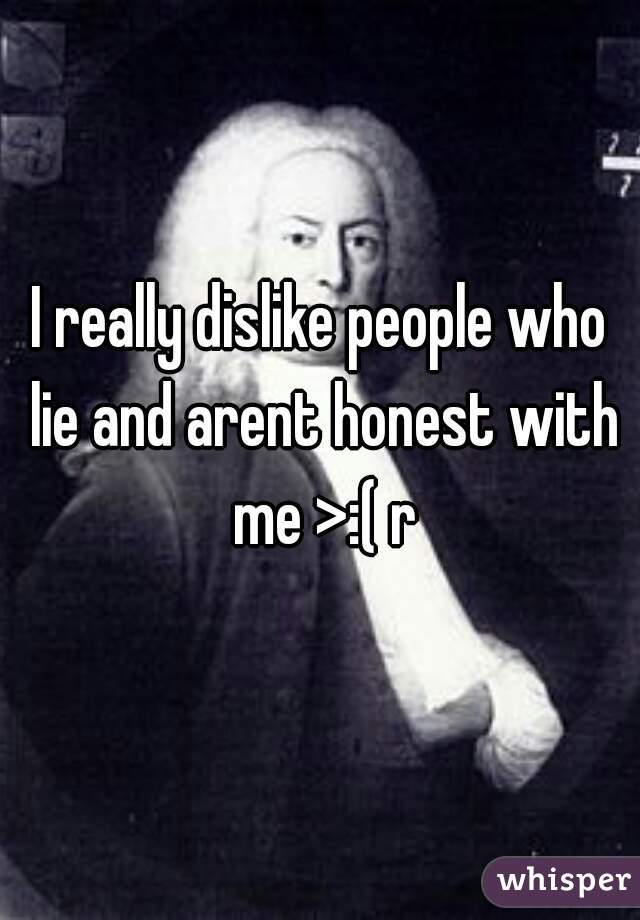I really dislike people who lie and arent honest with me >:( r