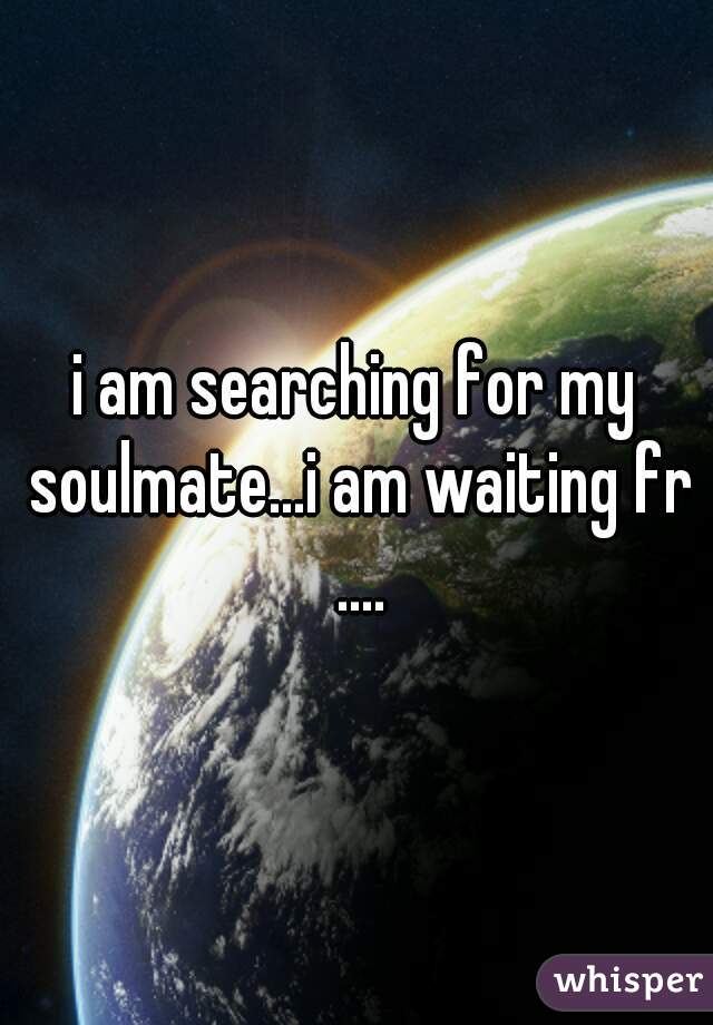 i am searching for my soulmate...i am waiting fr ....