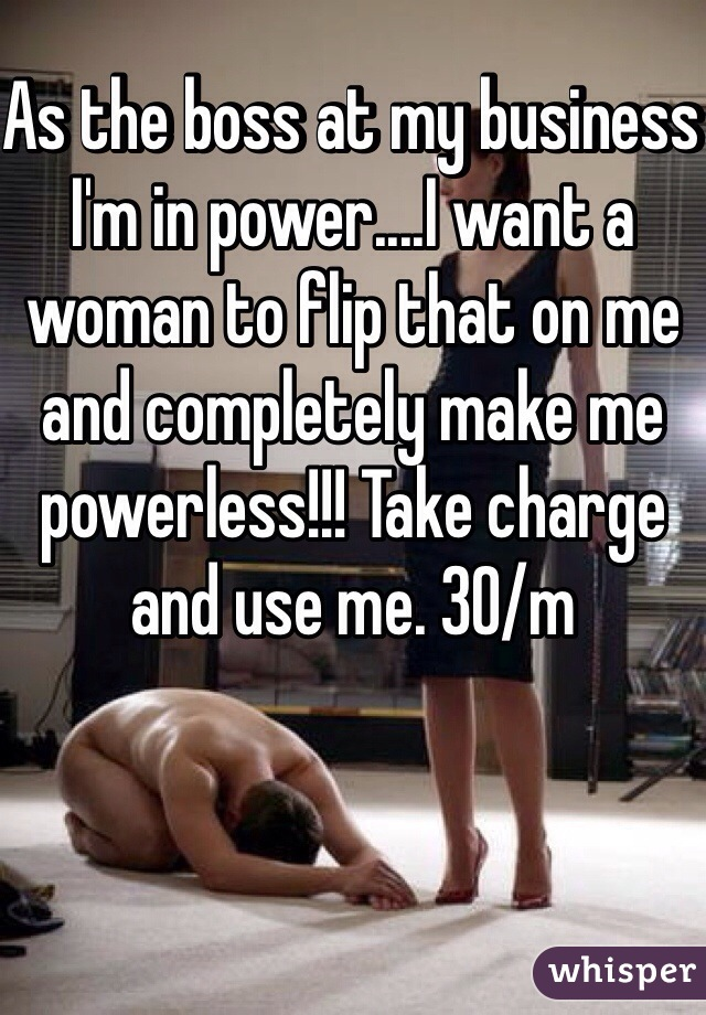 As the boss at my business I'm in power....I want a woman to flip that on me and completely make me powerless!!! Take charge and use me. 30/m