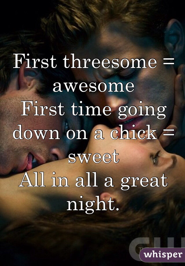First threesome = awesome First time going down on a chick = sweet All in all a great night.
