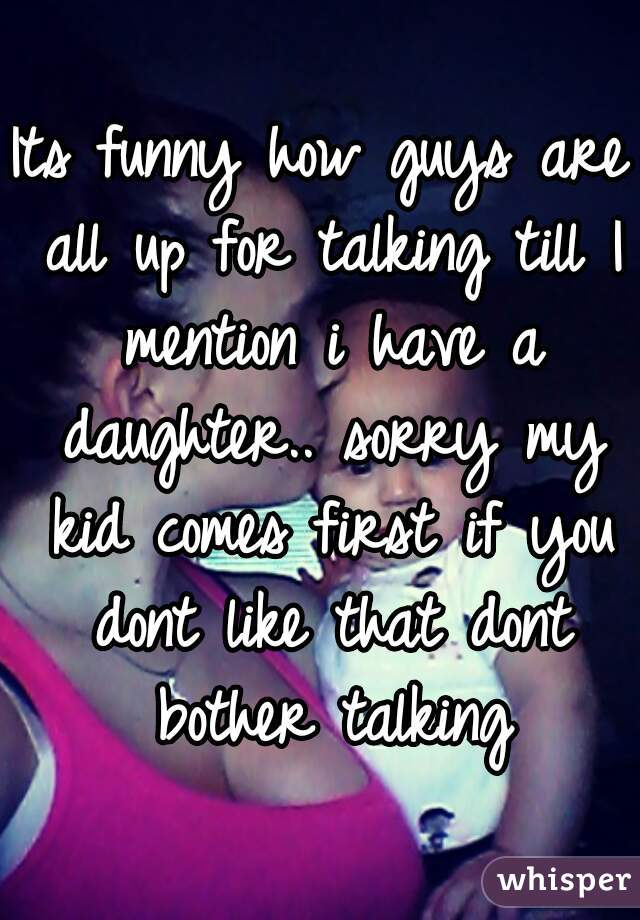 Its funny how guys are all up for talking till I mention i have a daughter.. sorry my kid comes first if you dont like that dont bother talking