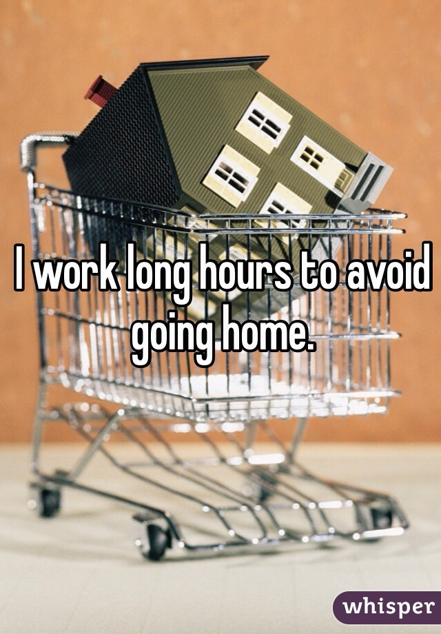 I work long hours to avoid going home.