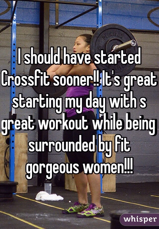 I should have started Crossfit sooner!! It's great starting my day with s great workout while being surrounded by fit gorgeous women!!!