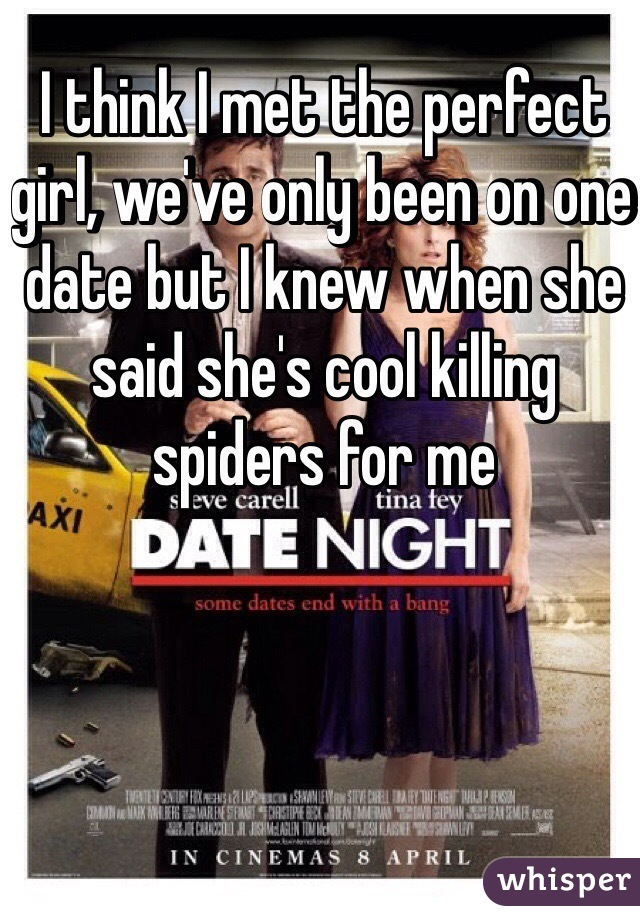 I think I met the perfect girl, we've only been on one date but I knew when she said she's cool killing spiders for me