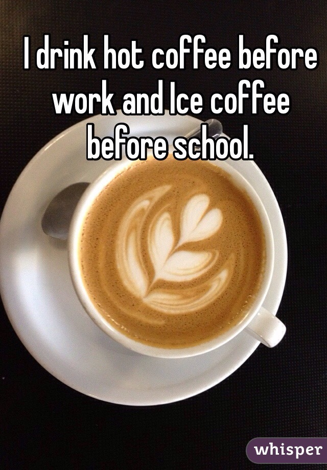 I drink hot coffee before work and Ice coffee before school.