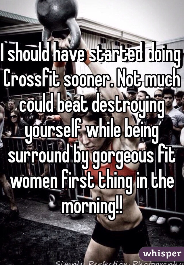 I should have started doing Crossfit sooner. Not much could beat destroying yourself while being surround by gorgeous fit women first thing in the morning!!