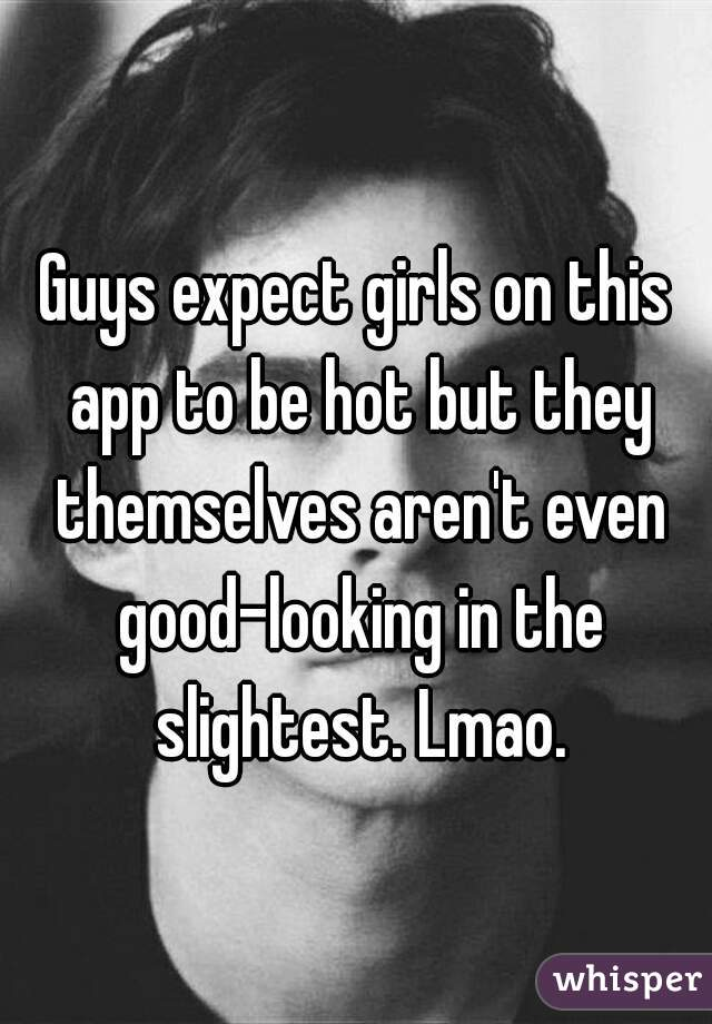Guys expect girls on this app to be hot but they themselves aren't even good-looking in the slightest. Lmao.