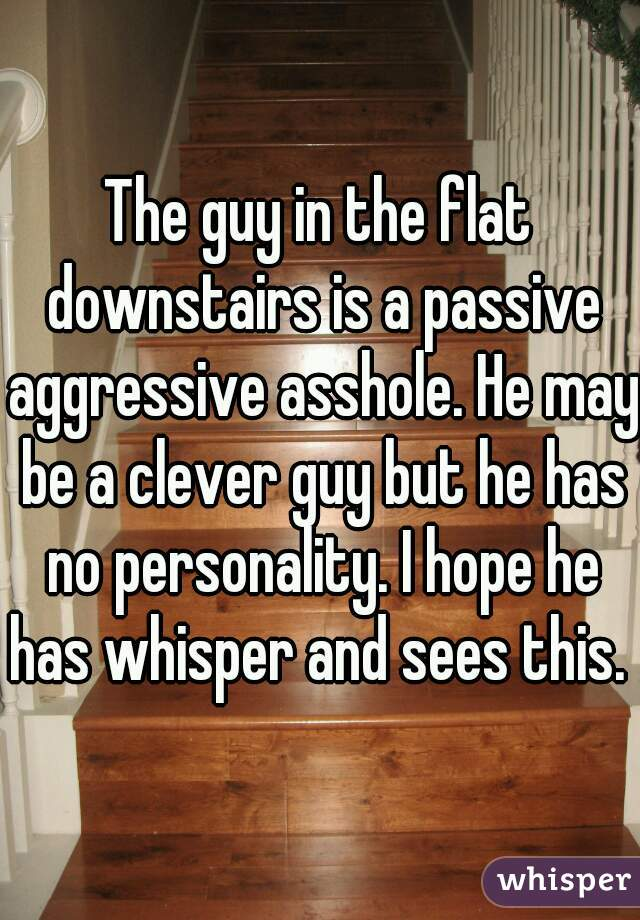 The guy in the flat downstairs is a passive aggressive asshole. He may be a clever guy but he has no personality. I hope he has whisper and sees this.