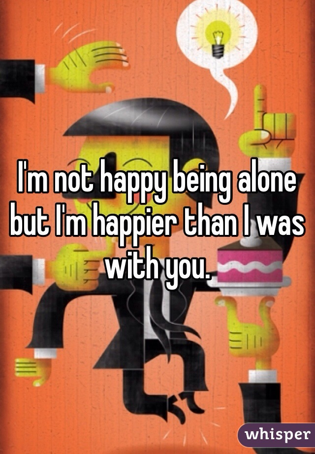 I'm not happy being alone but I'm happier than I was with you.