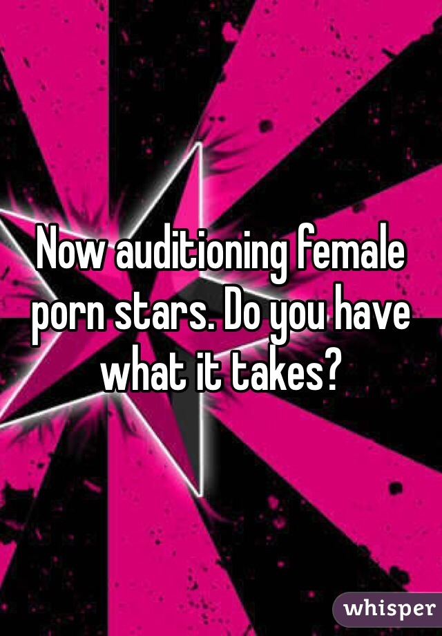 Now auditioning female porn stars. Do you have what it takes?