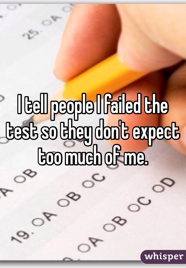 I tell people I failed the test so they don't expect too much of me.