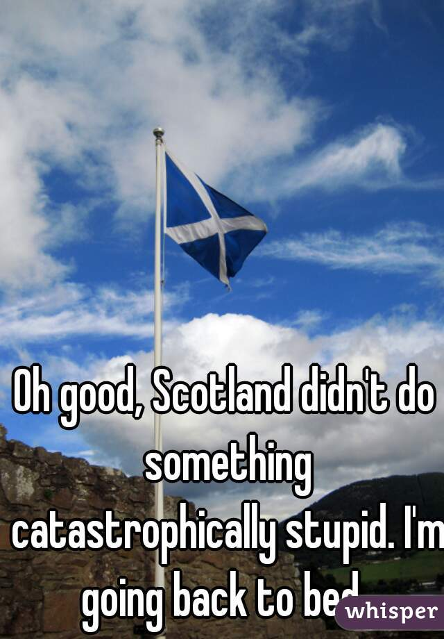 Oh good, Scotland didn't do something catastrophically stupid. I'm going back to bed.