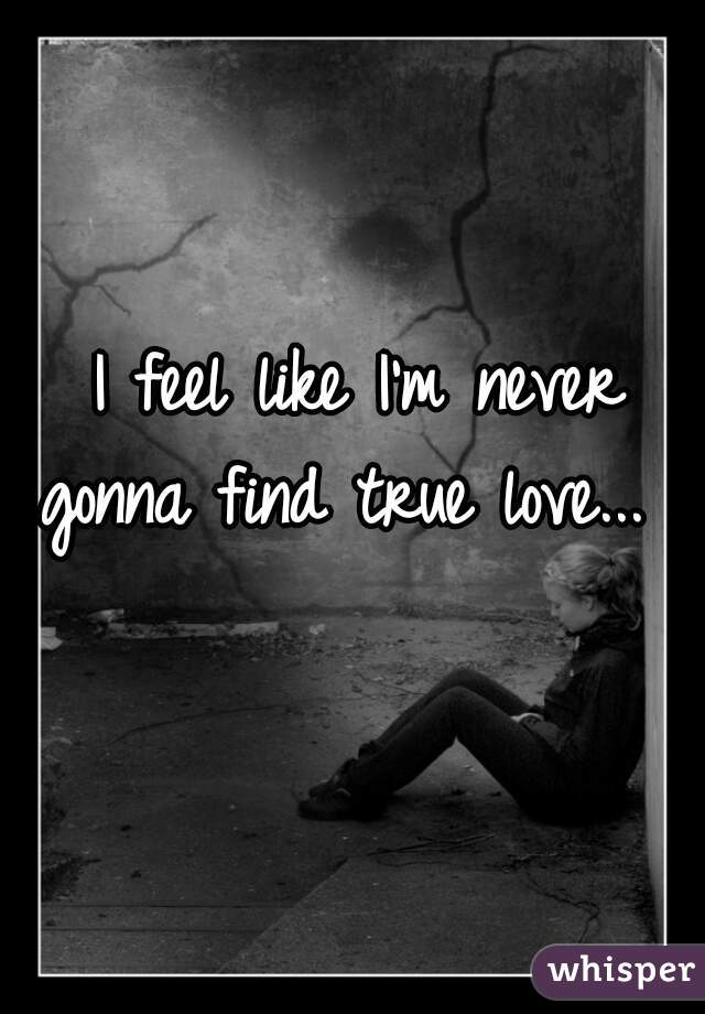 I feel like I'm never gonna find true love...