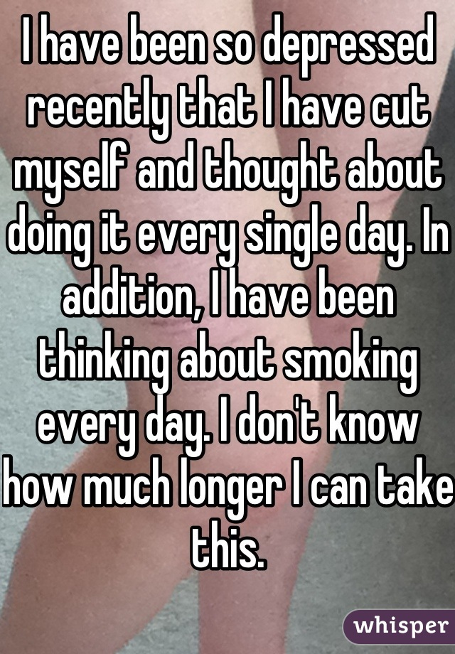 I have been so depressed recently that I have cut myself and thought about doing it every single day. In addition, I have been thinking about smoking every day. I don't know how much longer I can take this.