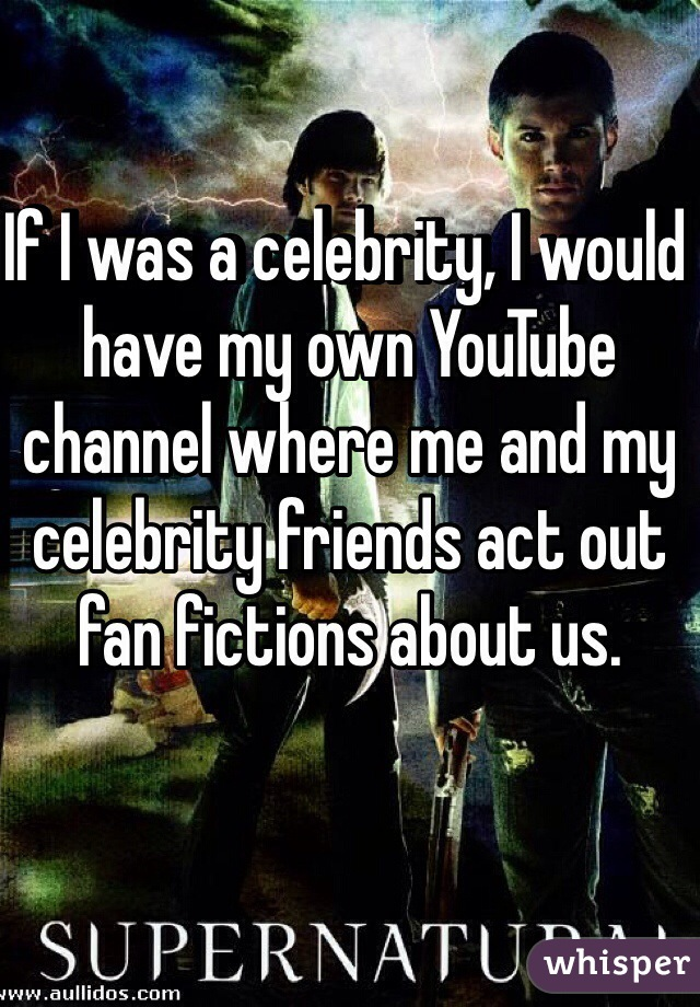 If I was a celebrity, I would have my own YouTube channel where me and my celebrity friends act out fan fictions about us.