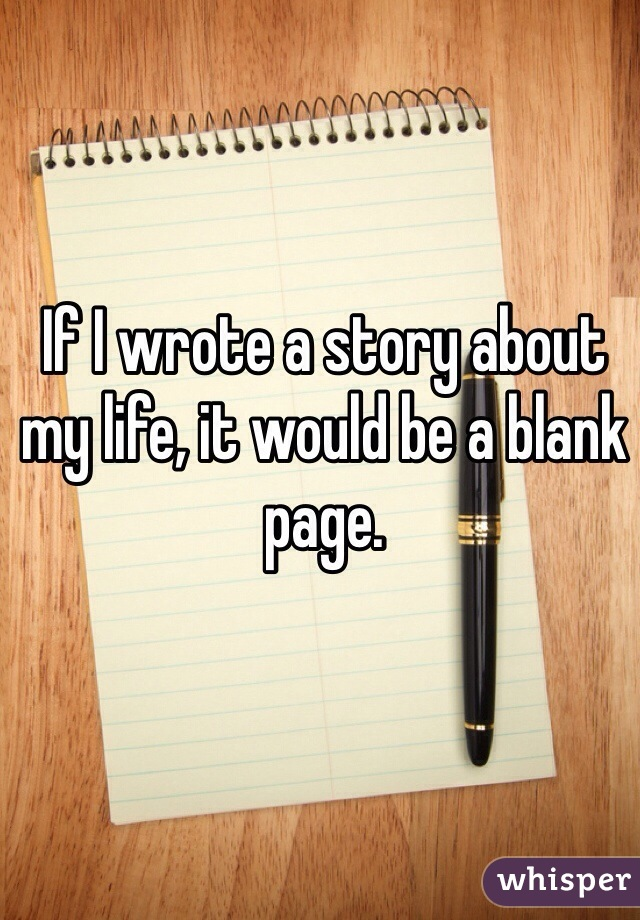 If I wrote a story about my life, it would be a blank page.