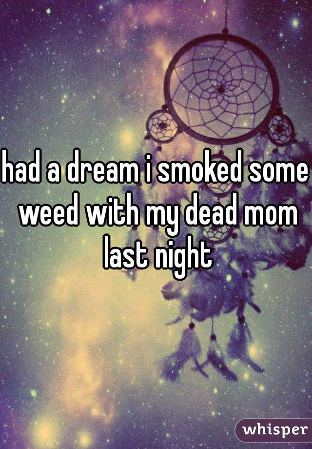 had a dream i smoked some weed with my dead mom last night