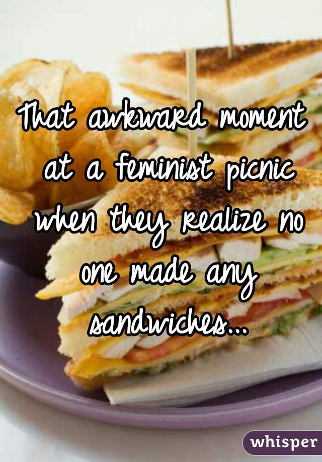 That awkward moment at a feminist picnic when they realize no one made any sandwiches...