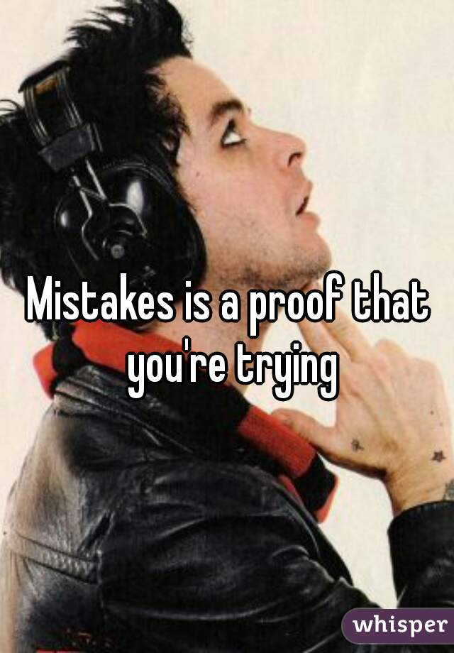 Mistakes is a proof that you're trying