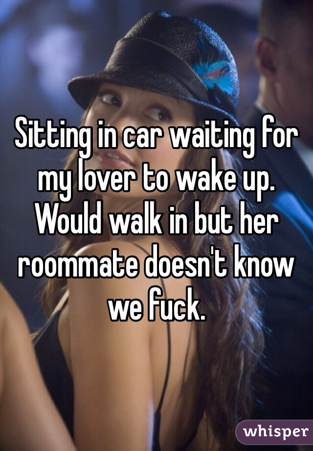 Sitting in car waiting for my lover to wake up. Would walk in but her roommate doesn't know we fuck.