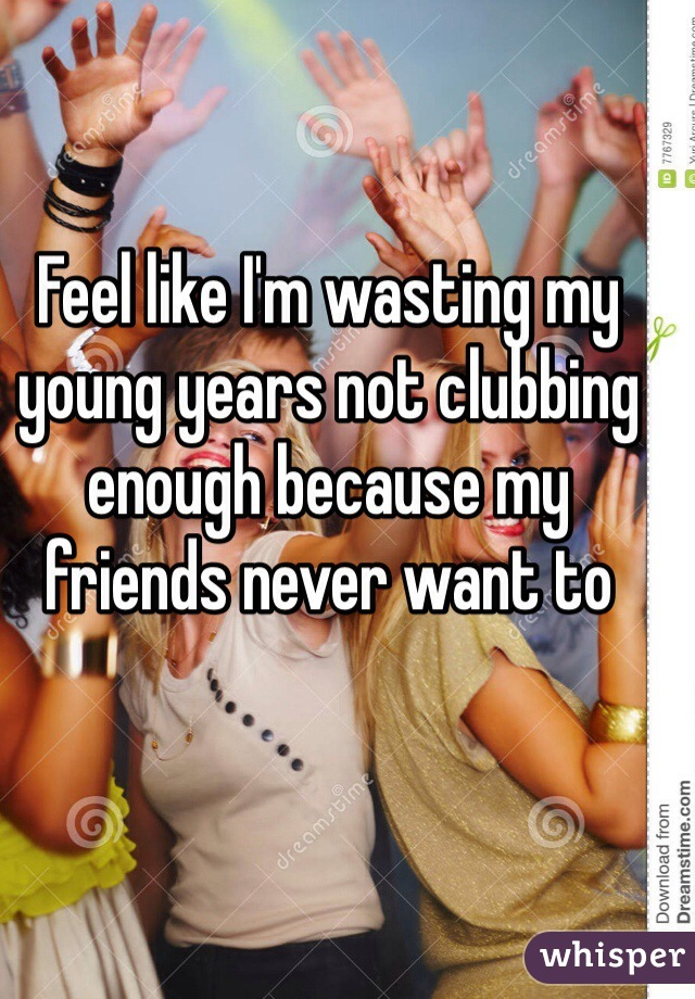 Feel like I'm wasting my young years not clubbing enough because my friends never want to