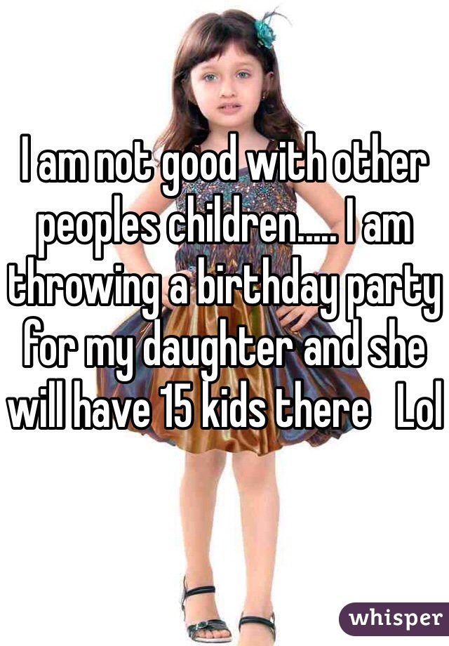 I am not good with other peoples children..... I am throwing a birthday party for my daughter and she will have 15 kids there   Lol