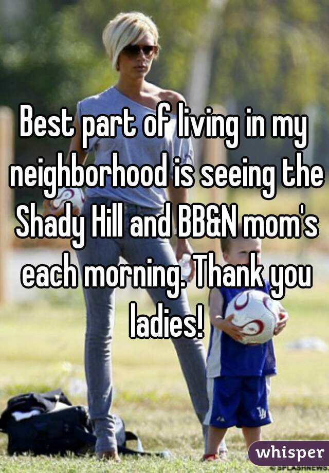 Best part of living in my neighborhood is seeing the Shady Hill and BB&N mom's each morning. Thank you ladies!