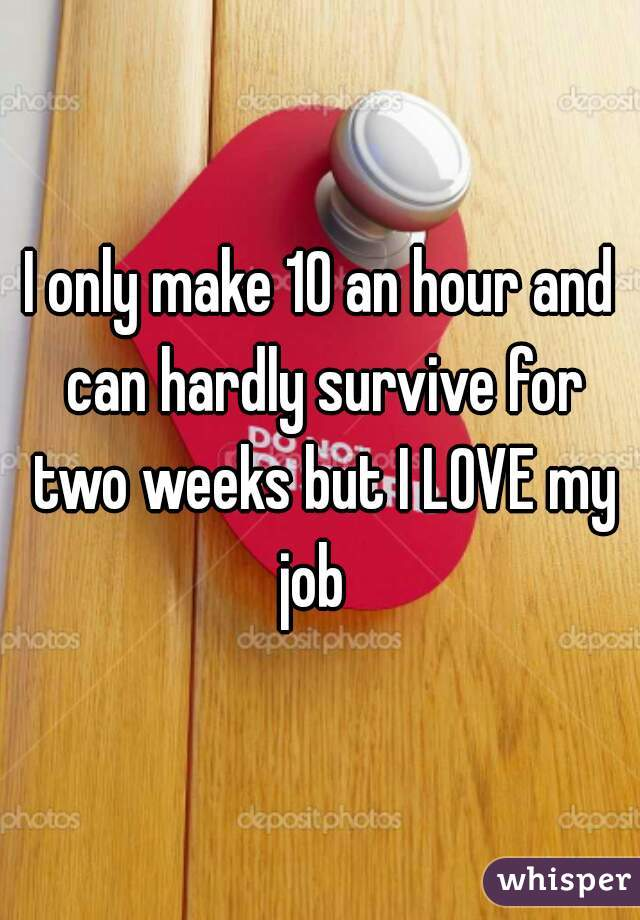 I only make 10 an hour and can hardly survive for two weeks but I LOVE my job
