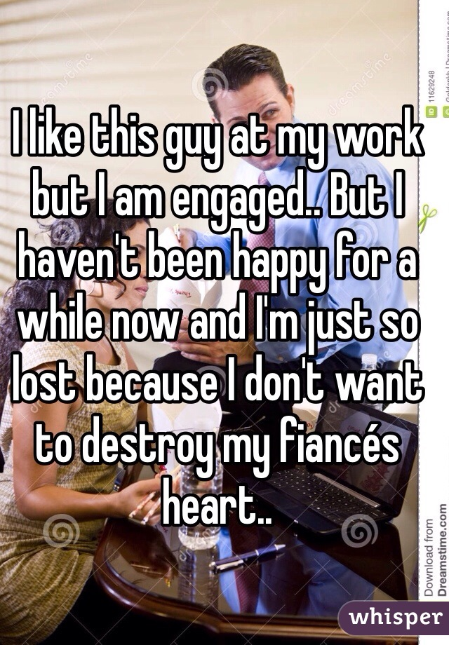 I like this guy at my work but I am engaged.. But I haven't been happy for a while now and I'm just so lost because I don't want to destroy my fiancés heart..