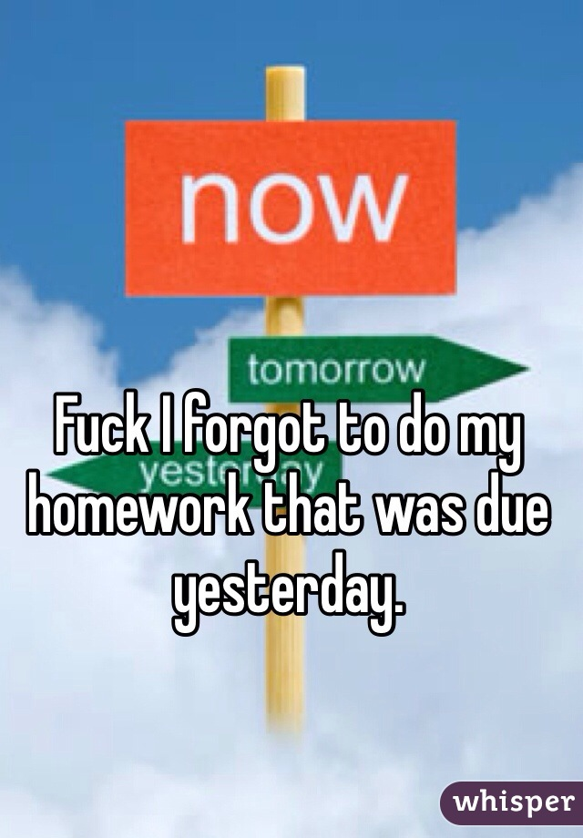 Fuck I forgot to do my homework that was due yesterday.