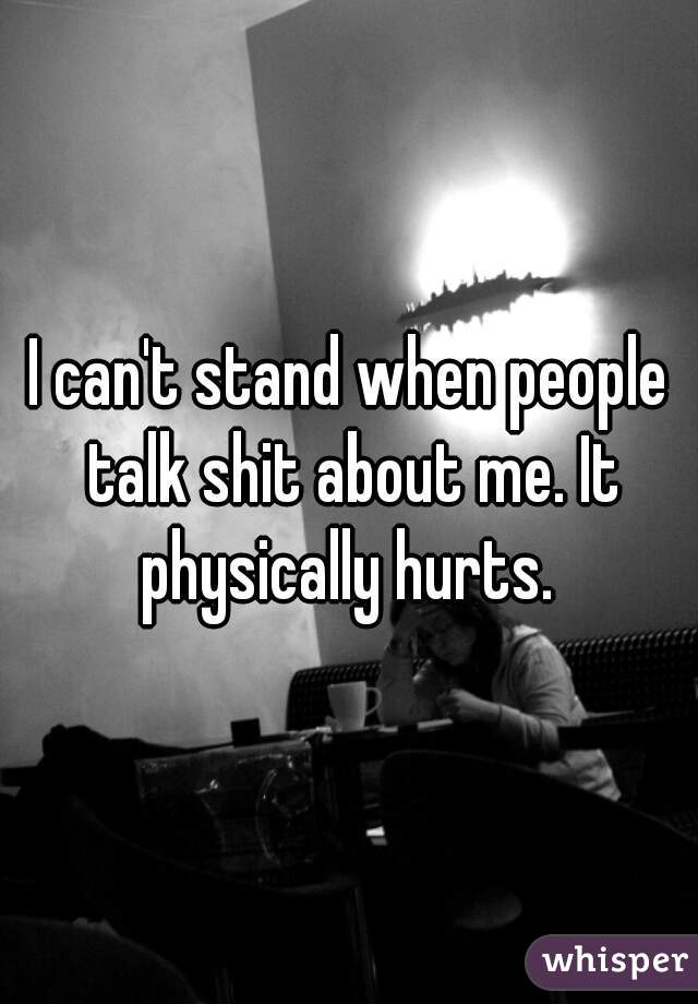 I can't stand when people talk shit about me. It physically hurts.
