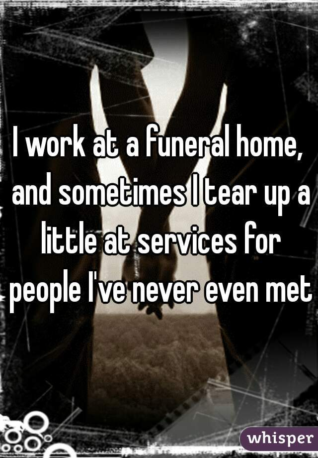 I work at a funeral home, and sometimes I tear up a little at services for people I've never even met.