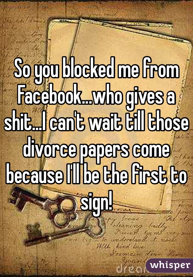 So you blocked me from Facebook...who gives a shit...I can't wait till those divorce papers come because I'll be the first to sign!