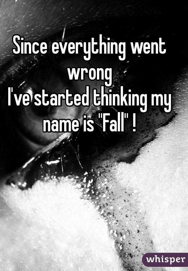 "Since everything went wrong  I've started thinking my name is ""Fall"" !"