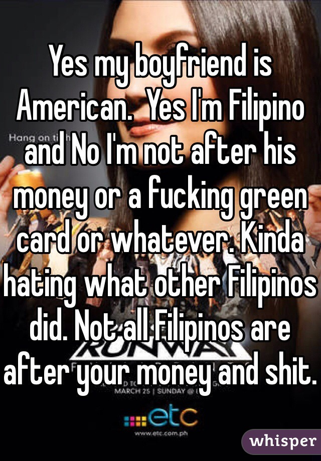 Yes my boyfriend is American.  Yes I'm Filipino and No I'm not after his money or a fucking green card or whatever. Kinda hating what other Filipinos did. Not all Filipinos are after your money and shit.
