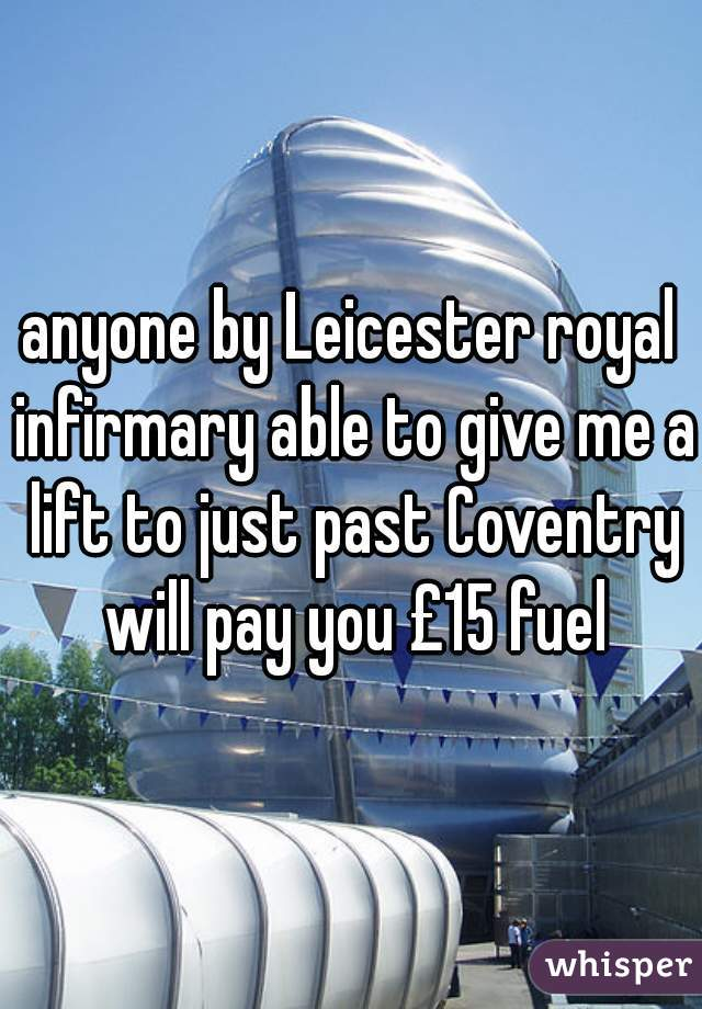 anyone by Leicester royal infirmary able to give me a lift to just past Coventry will pay you £15 fuel