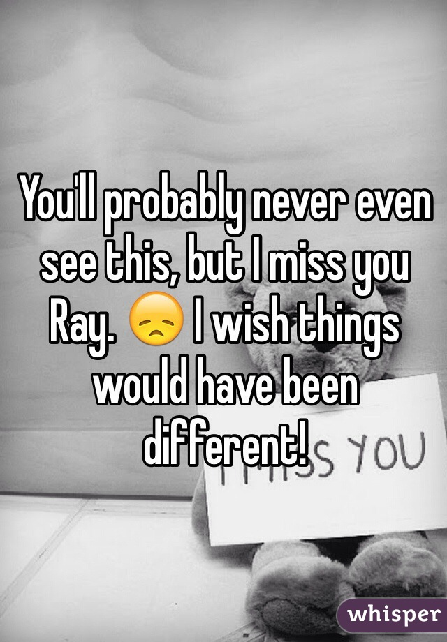 You'll probably never even see this, but I miss you Ray. 😞 I wish things would have been different!