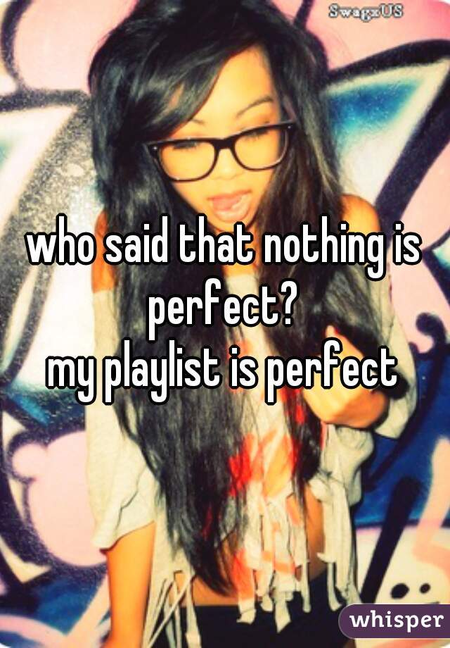 who said that nothing is perfect?  my playlist is perfect