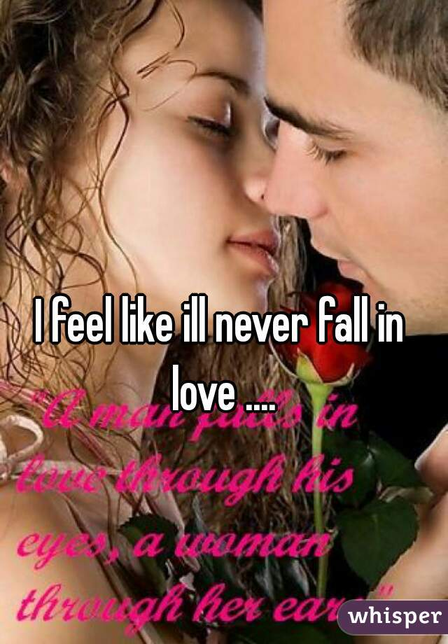 I feel like ill never fall in love ....