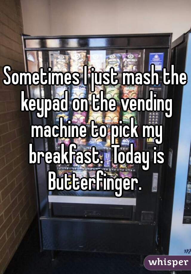 Sometimes I just mash the keypad on the vending machine to pick my breakfast.  Today is Butterfinger.