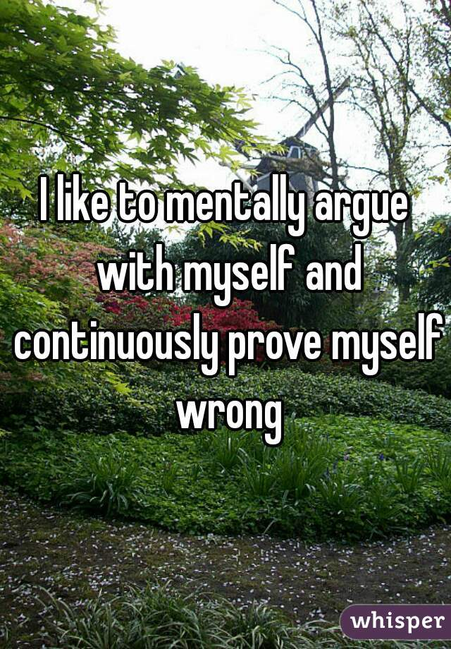 I like to mentally argue with myself and continuously prove myself wrong
