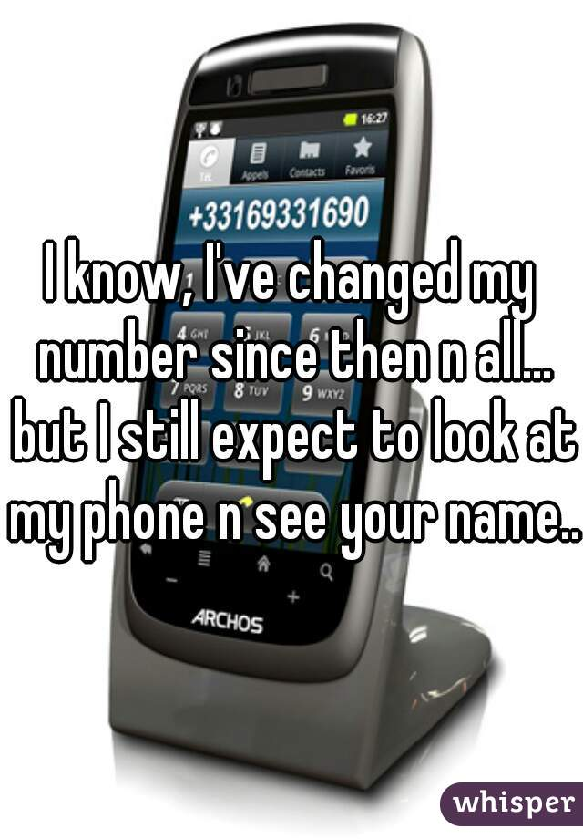 I know, I've changed my number since then n all... but I still expect to look at my phone n see your name...