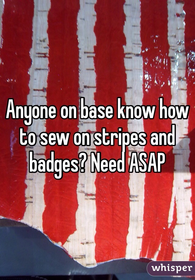 Anyone on base know how to sew on stripes and badges? Need ASAP